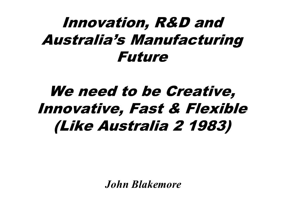 Innovation, R&D and Australia's Manufacturing Future We need to be Creative, Innovative, Fast & Flexible (Like Australia 2 1983) John Blakemore