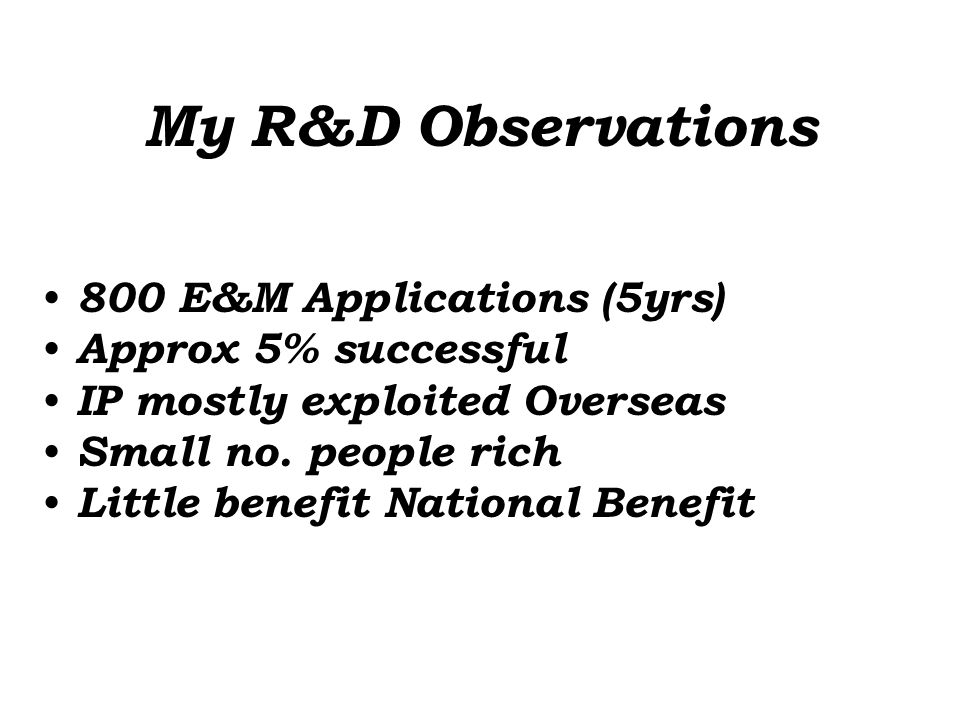 Reasons for Failure of R&D Poor Understanding of: 1.The Scientific Method 2.The use of the correct resources 3.The needs of the market 4.Difference between Process & Product Innovation 5.The need to articulate the concept and plan 6.The way to raise funds to support the application 7.Financial accounts 8.Cashflow 9.Poor measurement of risk