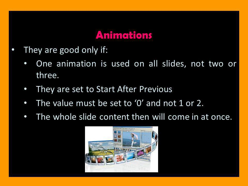 Animations They are good only if: One animation is used on all slides, not two or three.