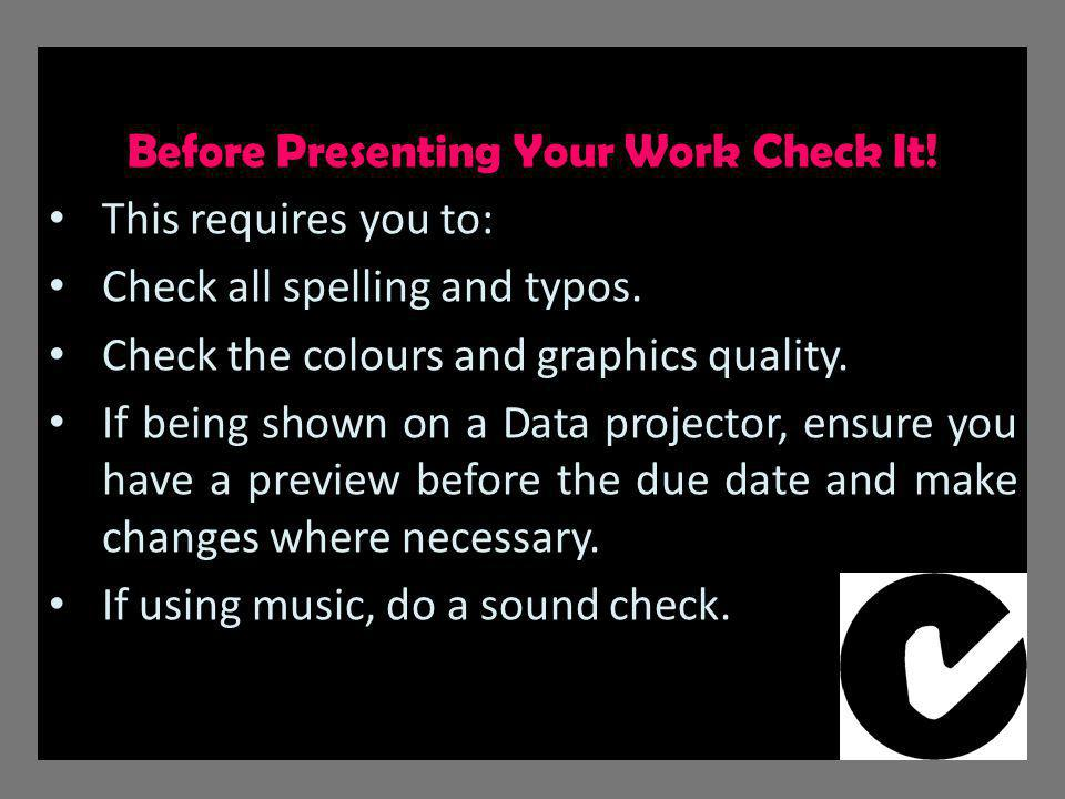 Before Presenting Your Work Check It. This requires you to: Check all spelling and typos.