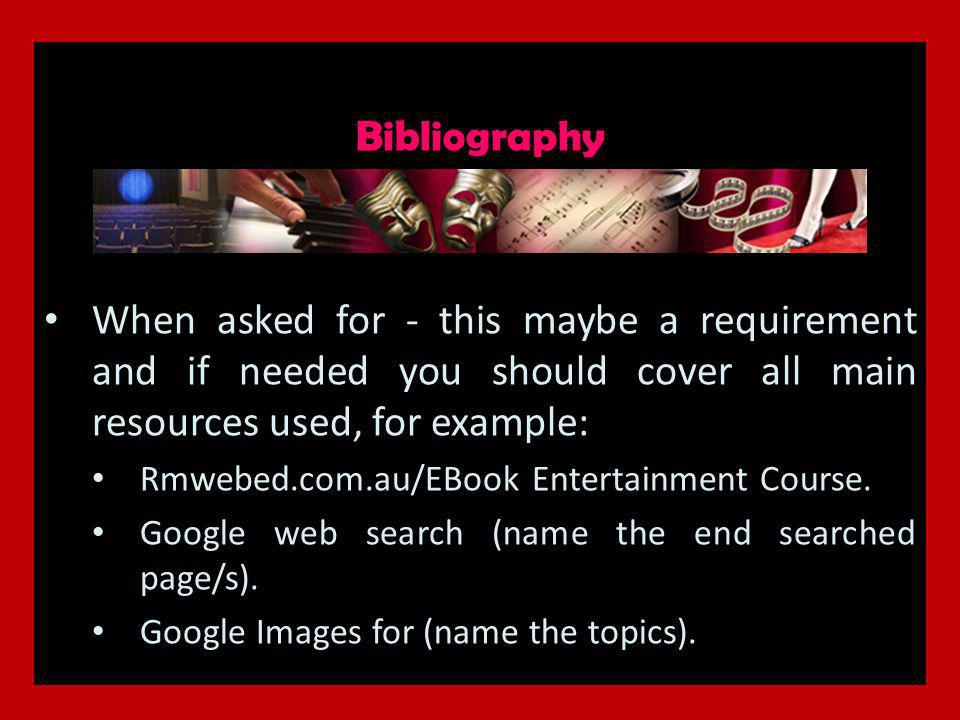 Bibliography When asked for - this maybe a requirement and if needed you should cover all main resources used, for example: Rmwebed.com.au/EBook Entertainment Course.
