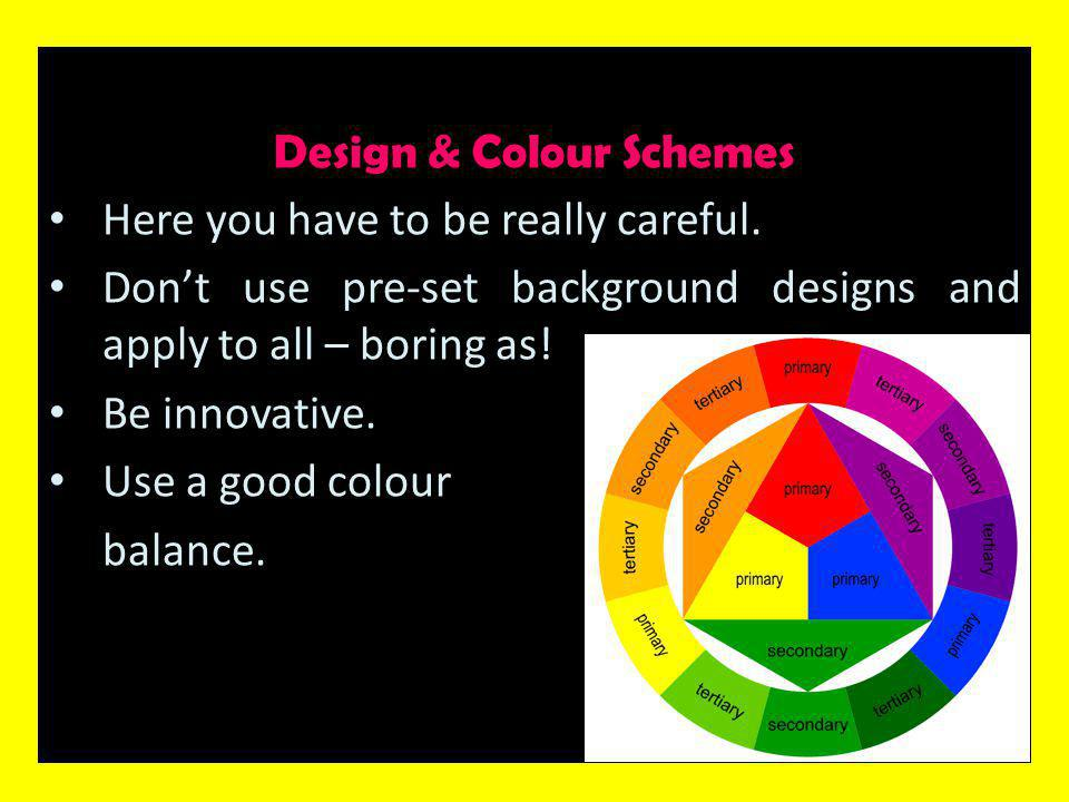 Design & Colour Schemes (cont'd) Use light on dark.