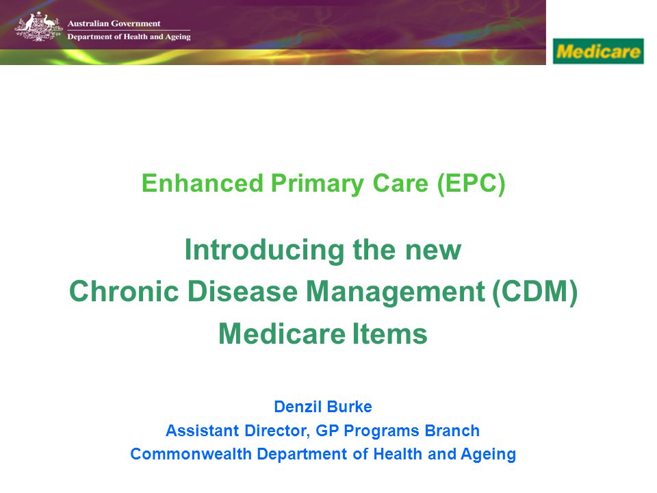 Enhanced Primary Care (EPC) Introducing the new Chronic Disease Management (CDM) Medicare Items Denzil Burke Assistant Director, GP Programs Branch Commonwealth Department of Health and Ageing