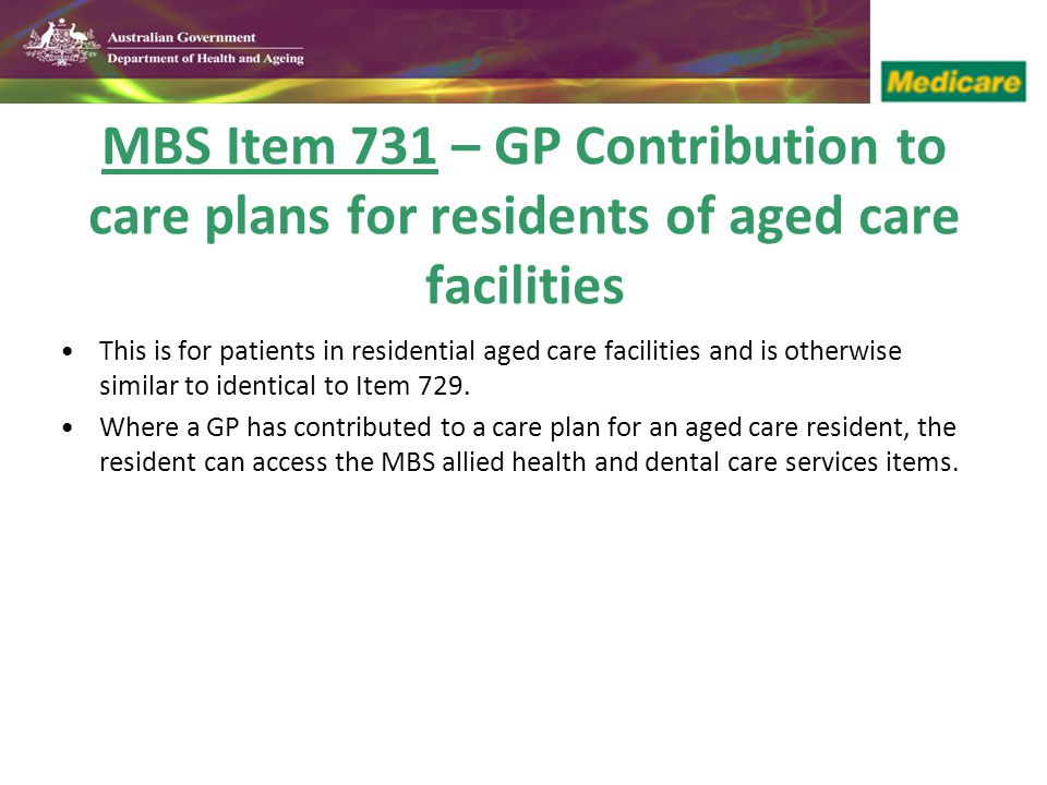 MBS Item 731 – GP Contribution to care plans for residents of aged care facilities This is for patients in residential aged care facilities and is otherwise similar to identical to Item 729.