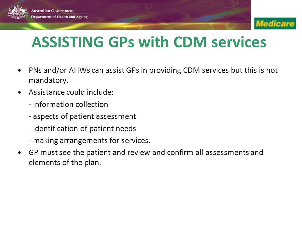 ASSISTING GPs with CDM services PNs and/or AHWs can assist GPs in providing CDM services but this is not mandatory.