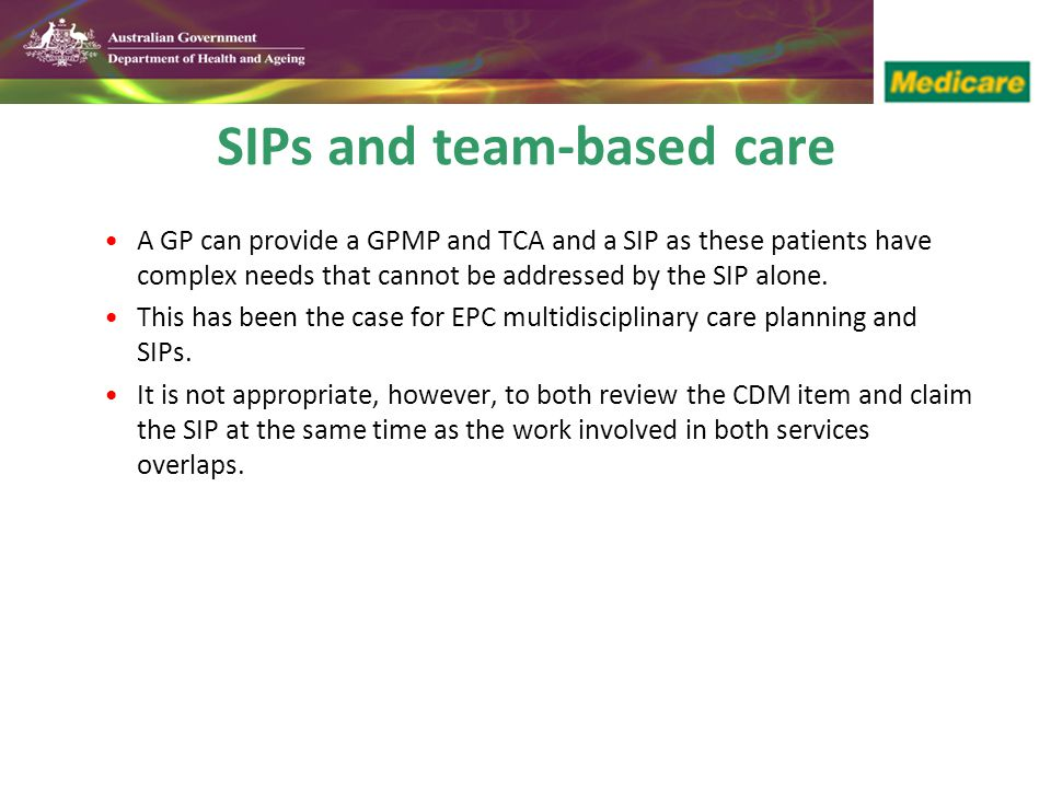 SIPs and team-based care A GP can provide a GPMP and TCA and a SIP as these patients have complex needs that cannot be addressed by the SIP alone.