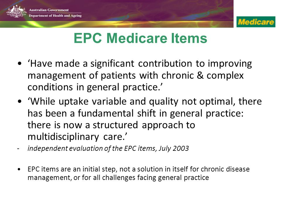 EPC Medicare Items 'Have made a significant contribution to improving management of patients with chronic & complex conditions in general practice.' 'While uptake variable and quality not optimal, there has been a fundamental shift in general practice: there is now a structured approach to multidisciplinary care.' -independent evaluation of the EPC items, July 2003 EPC items are an initial step, not a solution in itself for chronic disease management, or for all challenges facing general practice