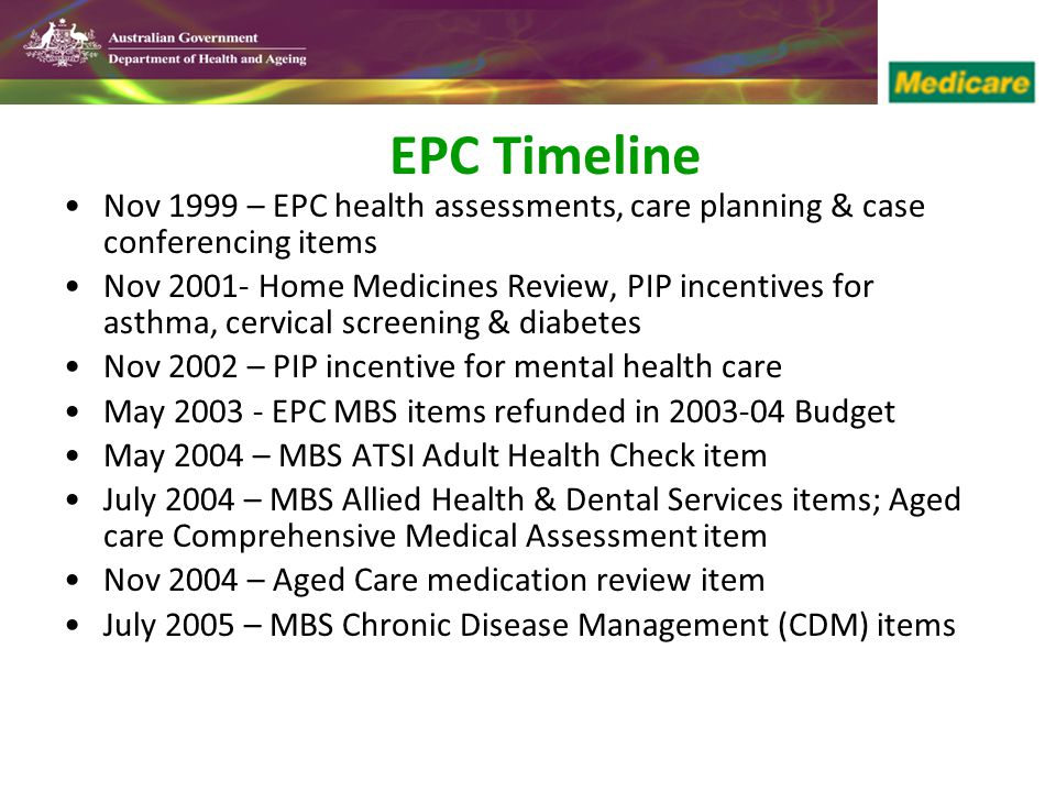 EPC Timeline Nov 1999 – EPC health assessments, care planning & case conferencing items Nov 2001- Home Medicines Review, PIP incentives for asthma, cervical screening & diabetes Nov 2002 – PIP incentive for mental health care May 2003 - EPC MBS items refunded in 2003-04 Budget May 2004 – MBS ATSI Adult Health Check item July 2004 – MBS Allied Health & Dental Services items; Aged care Comprehensive Medical Assessment item Nov 2004 – Aged Care medication review item July 2005 – MBS Chronic Disease Management (CDM) items