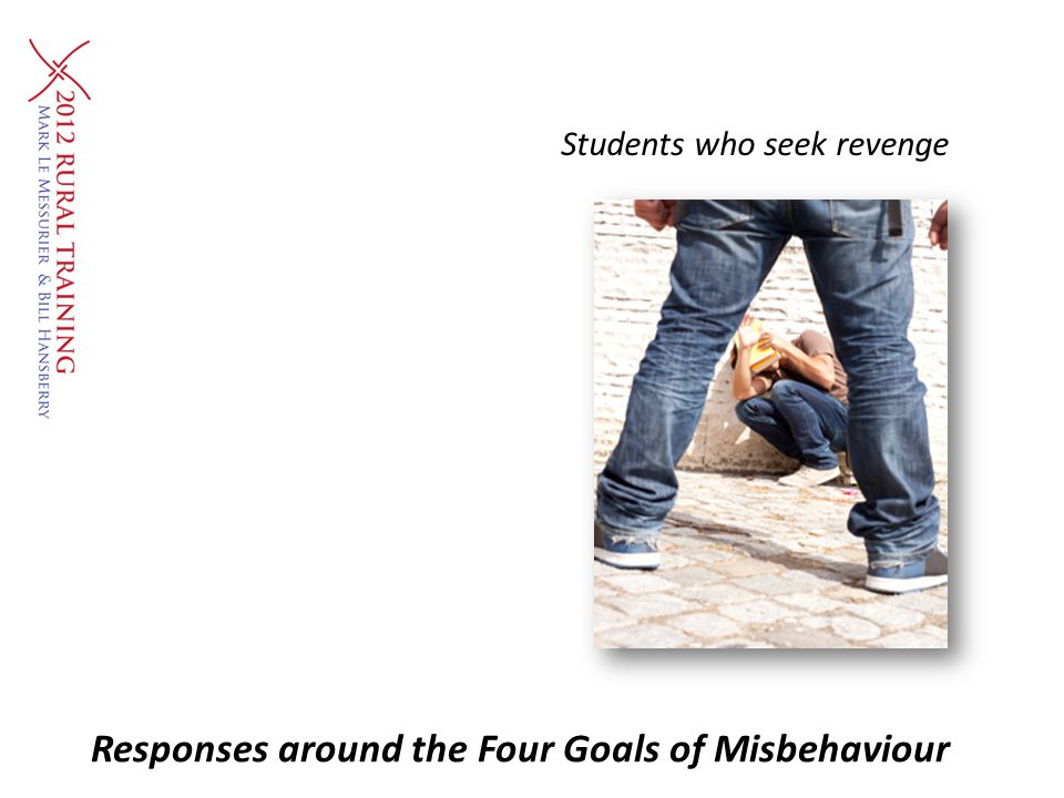 Students who seek revenge Responses around the Four Goals of Misbehaviour