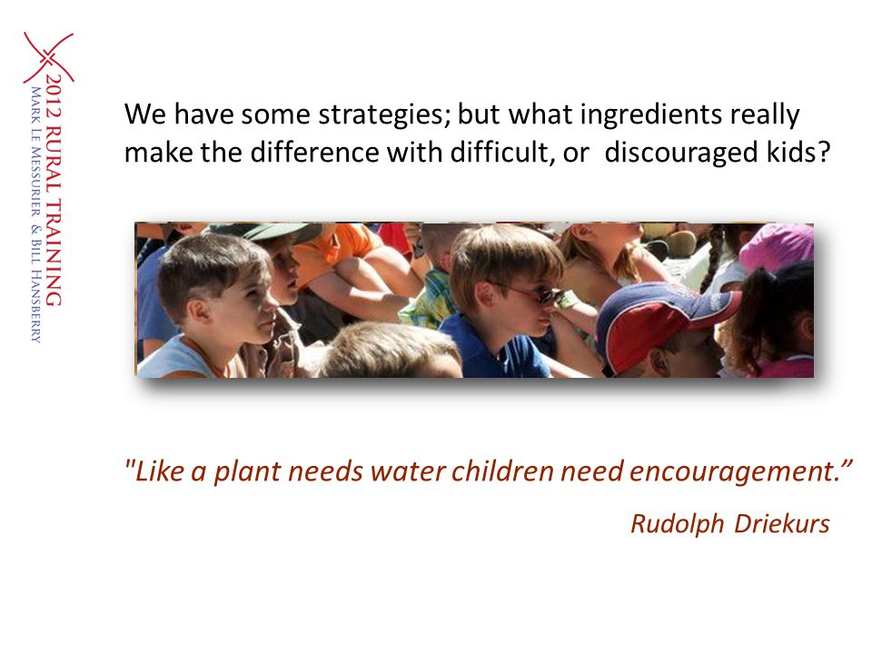 We have some strategies; but what ingredients really make the difference with difficult, or discouraged kids?