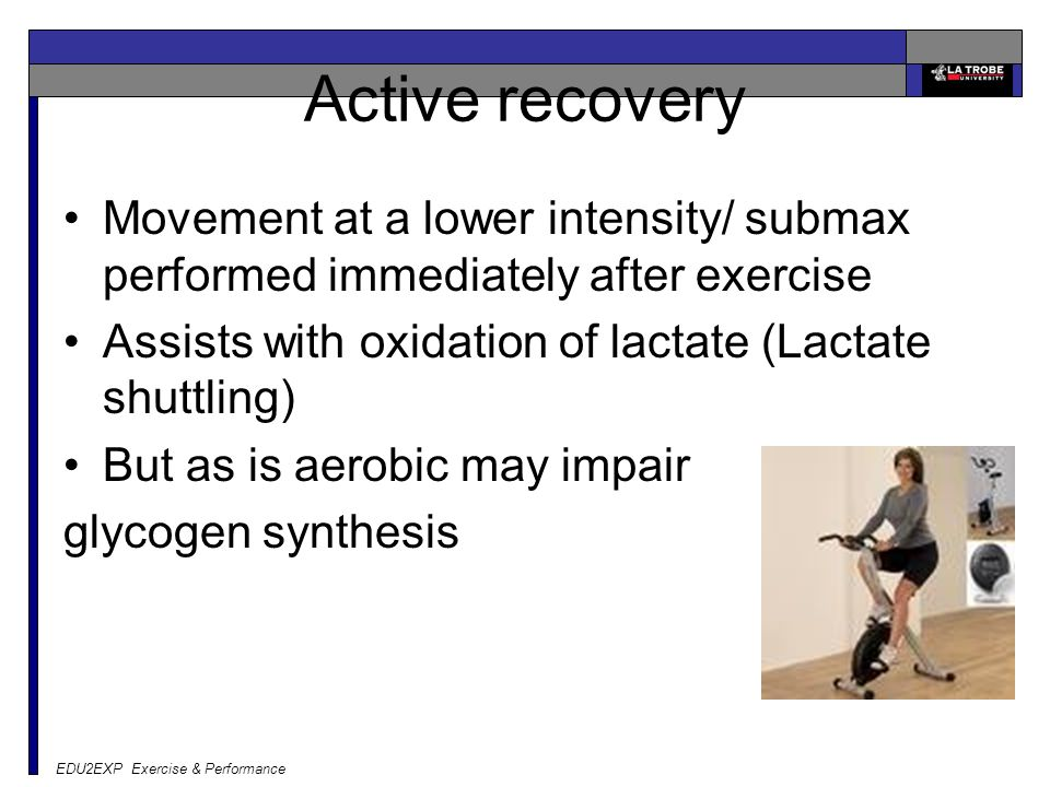EDU2EXP Exercise & Performance Active recovery Movement at a lower intensity/ submax performed immediately after exercise Assists with oxidation of la