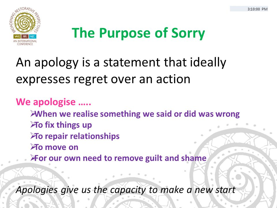 The Purpose of Sorry An apology is a statement that ideally expresses regret over an action We apologise …..