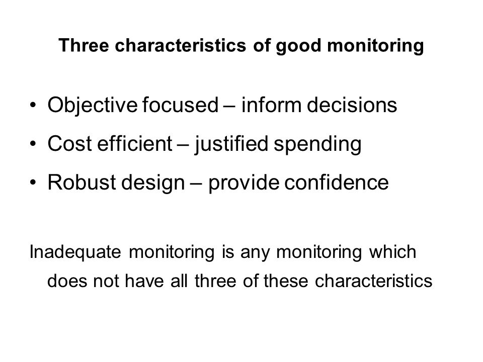 Three characteristics of good monitoring Objective focused – inform decisions Cost efficient – justified spending Robust design – provide confidence I
