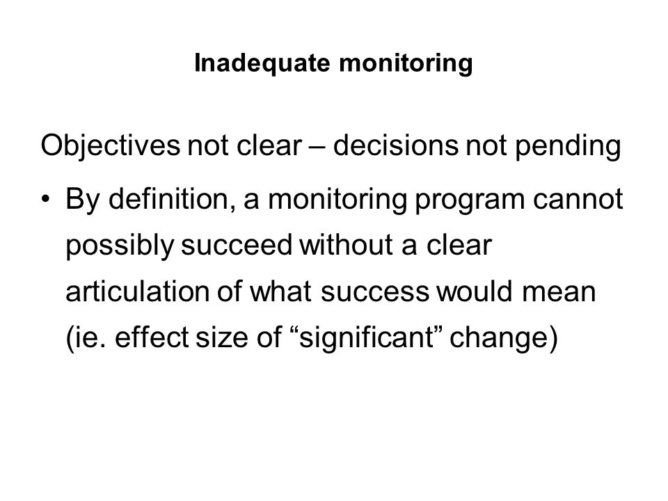 Inadequate monitoring Objectives not clear – decisions not pending By definition, a monitoring program cannot possibly succeed without a clear articul
