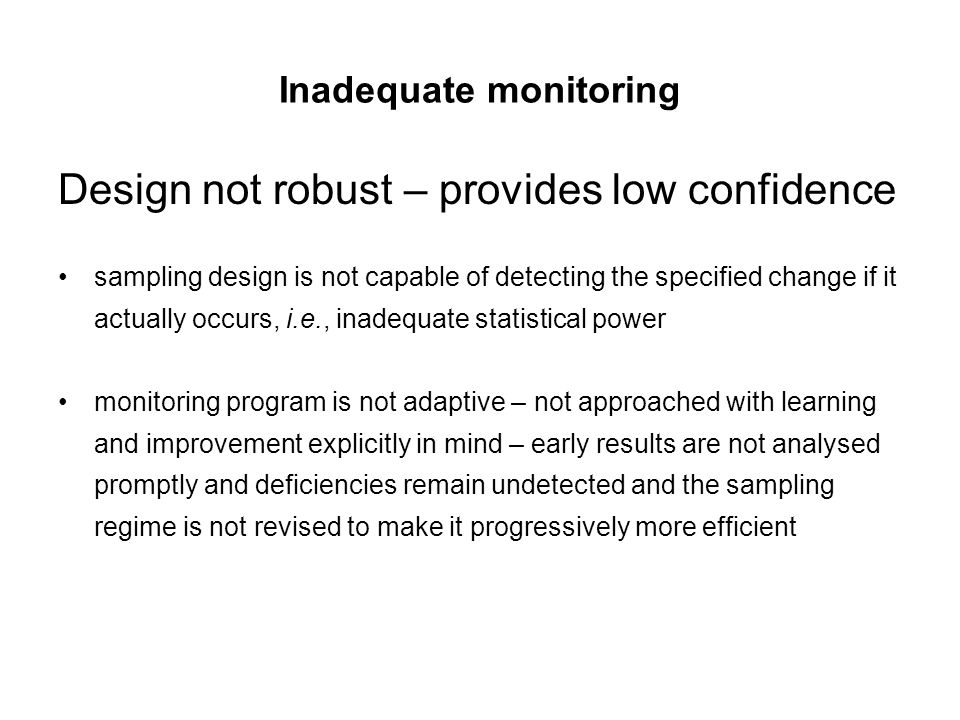 Inadequate monitoring Design not robust – provides low confidence sampling design is not capable of detecting the specified change if it actually occu
