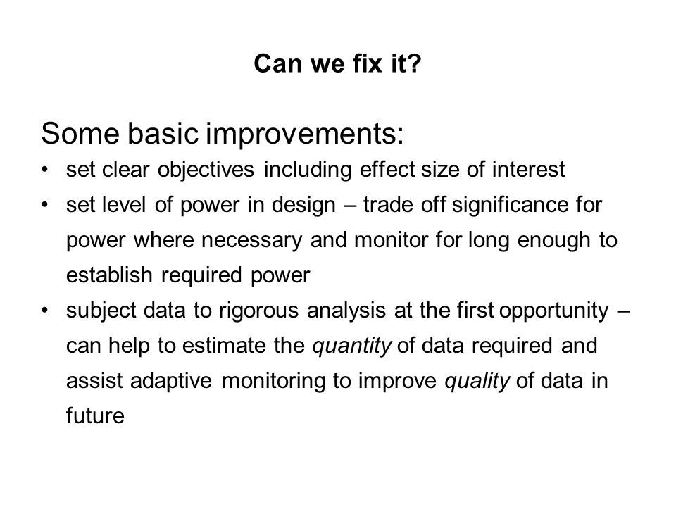 Can we fix it? Some basic improvements: set clear objectives including effect size of interest set level of power in design – trade off significance f