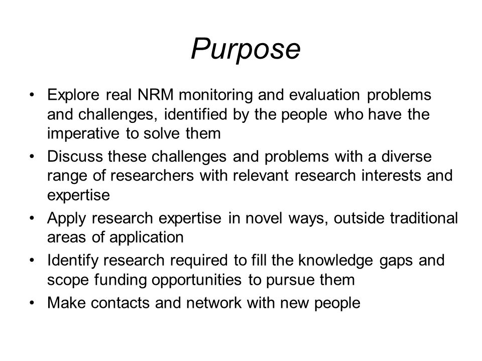 Purpose Explore real NRM monitoring and evaluation problems and challenges, identified by the people who have the imperative to solve them Discuss the