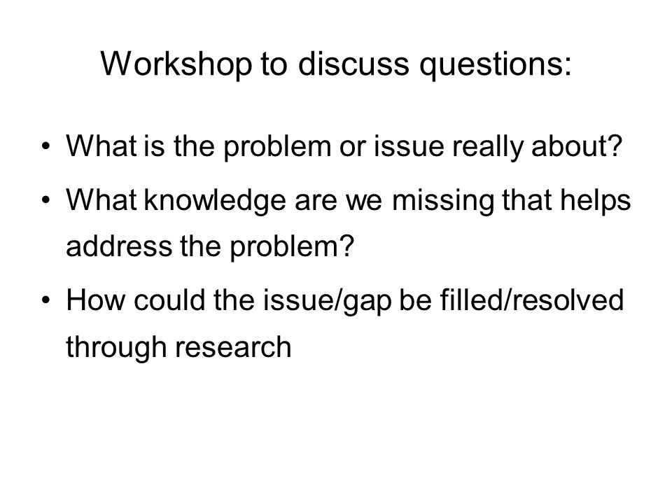 Workshop to discuss questions: What is the problem or issue really about? What knowledge are we missing that helps address the problem? How could the