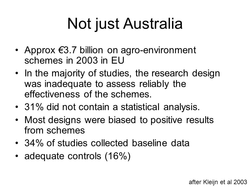 Not just Australia Approx €3.7 billion on agro-environment schemes in 2003 in EU In the majority of studies, the research design was inadequate to ass