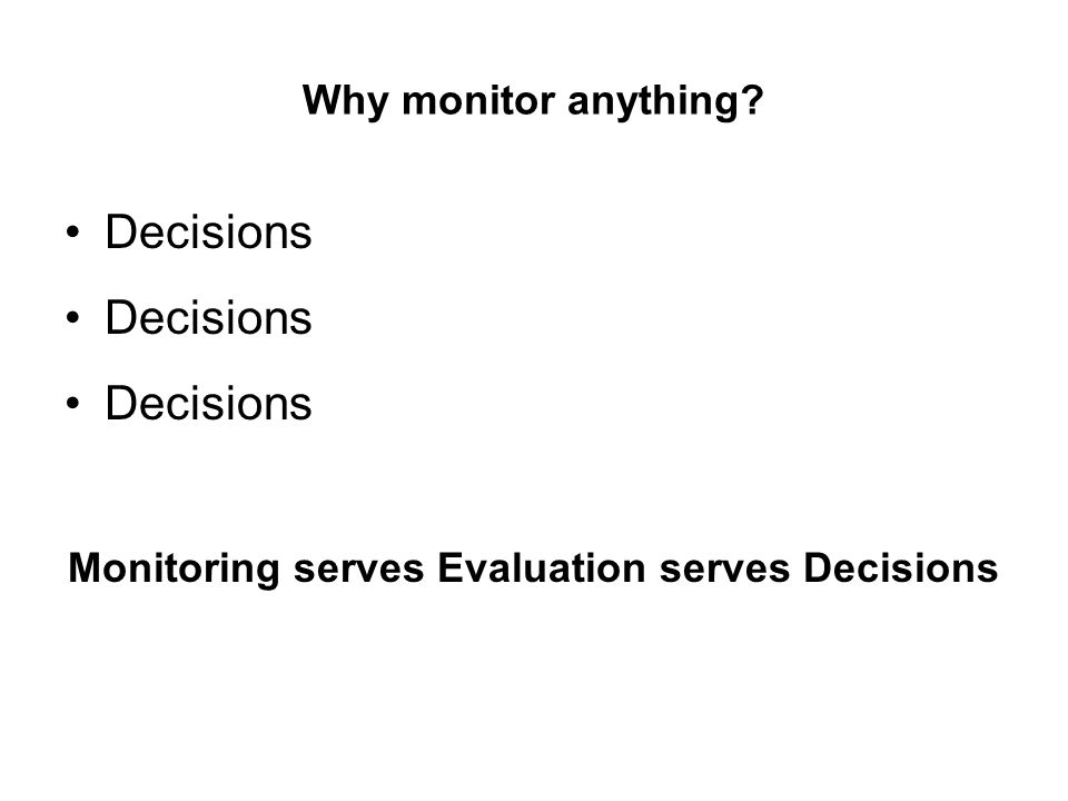 Why monitor anything? Decisions Monitoring serves Evaluation serves Decisions