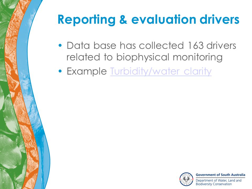 Reporting & evaluation drivers Data base has collected 163 drivers related to biophysical monitoring Example Turbidity/water clarityTurbidity/water clarity