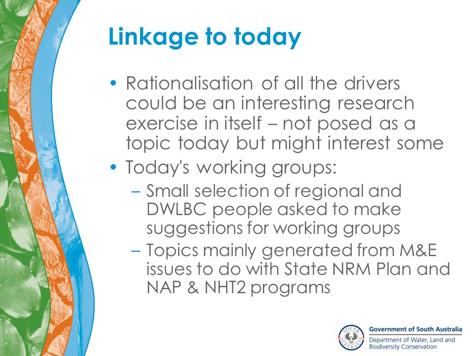 Linkage to today Rationalisation of all the drivers could be an interesting research exercise in itself – not posed as a topic today but might interest some Today s working groups: –Small selection of regional and DWLBC people asked to make suggestions for working groups –Topics mainly generated from M&E issues to do with State NRM Plan and NAP & NHT2 programs
