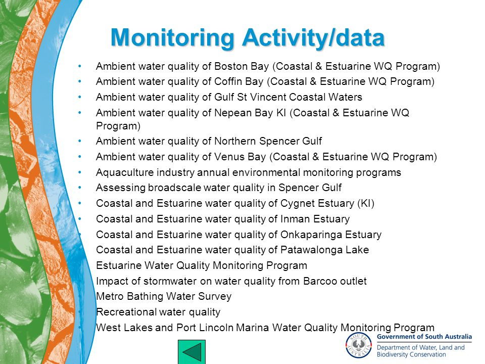 Monitoring Activity/data Ambient water quality of Boston Bay (Coastal & Estuarine WQ Program) Ambient water quality of Coffin Bay (Coastal & Estuarine WQ Program) Ambient water quality of Gulf St Vincent Coastal Waters Ambient water quality of Nepean Bay KI (Coastal & Estuarine WQ Program) Ambient water quality of Northern Spencer Gulf Ambient water quality of Venus Bay (Coastal & Estuarine WQ Program) Aquaculture industry annual environmental monitoring programs Assessing broadscale water quality in Spencer Gulf Coastal and Estuarine water quality of Cygnet Estuary (KI) Coastal and Estuarine water quality of Inman Estuary Coastal and Estuarine water quality of Onkaparinga Estuary Coastal and Estuarine water quality of Patawalonga Lake Estuarine Water Quality Monitoring Program Impact of stormwater on water quality from Barcoo outlet Metro Bathing Water Survey Recreational water quality West Lakes and Port Lincoln Marina Water Quality Monitoring Program