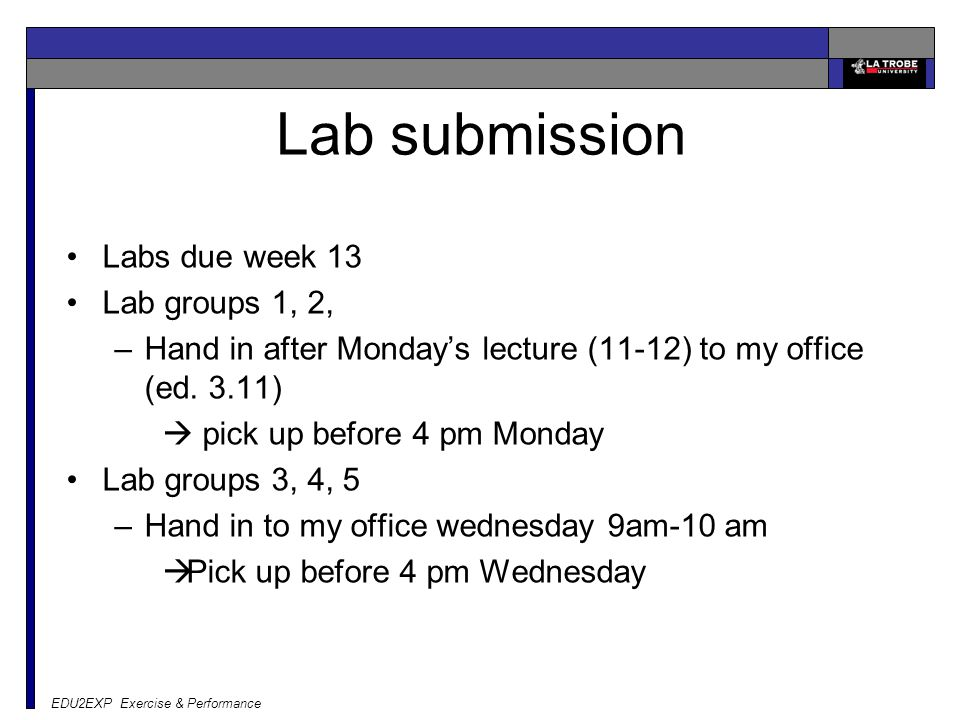 EDU2EXP Exercise & Performance Lab submission Labs due week 13 Lab groups 1, 2, –Hand in after Monday's lecture (11-12) to my office (ed.