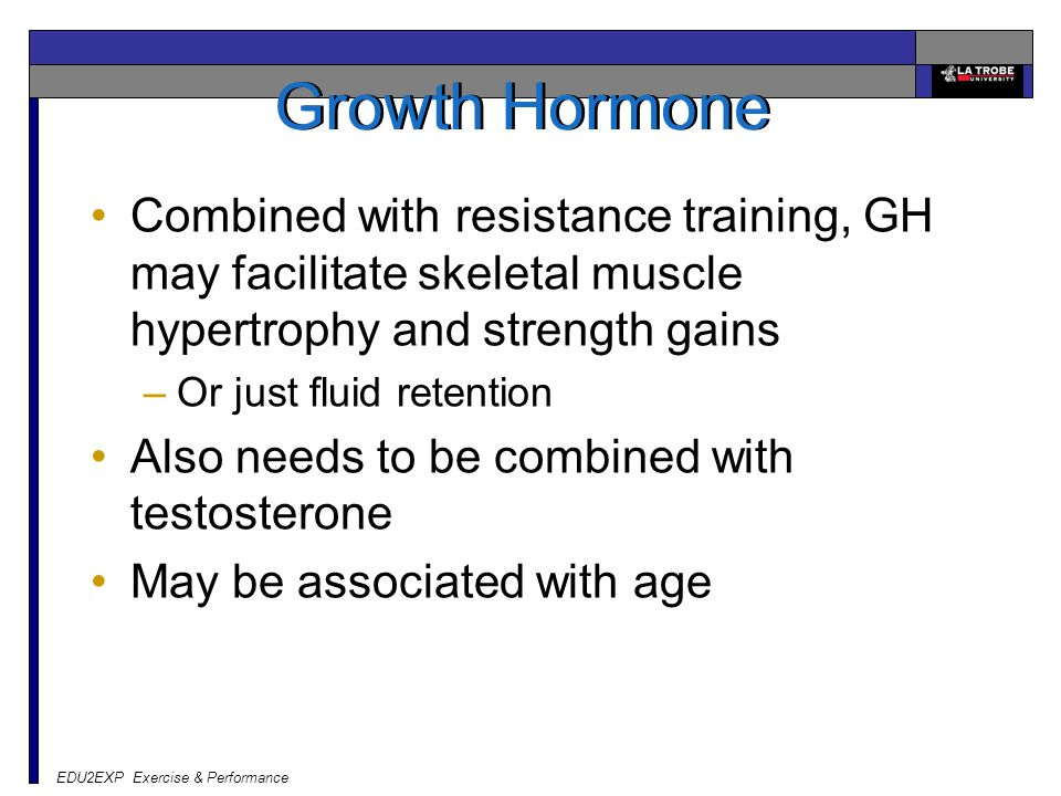 EDU2EXP Exercise & Performance Growth Hormone Combined with resistance training, GH may facilitate skeletal muscle hypertrophy and strength gains –Or just fluid retention Also needs to be combined with testosterone May be associated with age
