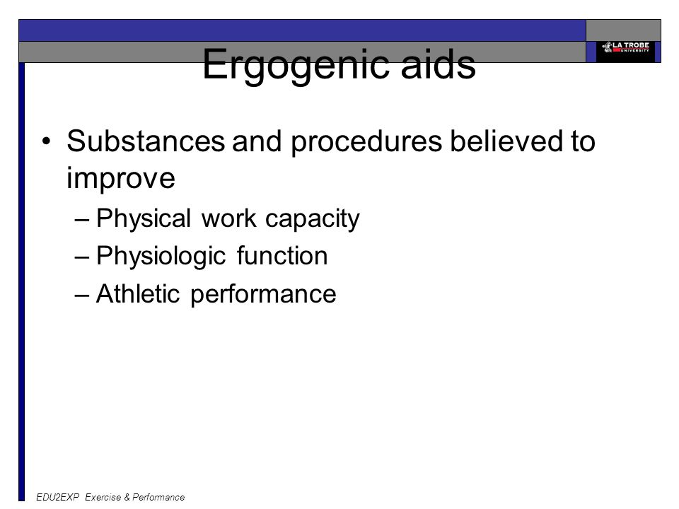 EDU2EXP Exercise & Performance Ergogenic aids Substances and procedures believed to improve –Physical work capacity –Physiologic function –Athletic performance