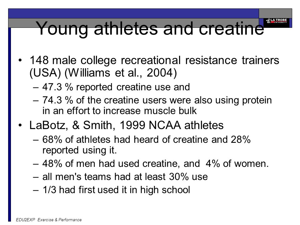 EDU2EXP Exercise & Performance Young athletes and creatine 148 male college recreational resistance trainers (USA) (Williams et al., 2004) –47.3 % reported creatine use and –74.3 % of the creatine users were also using protein in an effort to increase muscle bulk LaBotz, & Smith, 1999 NCAA athletes –68% of athletes had heard of creatine and 28% reported using it.