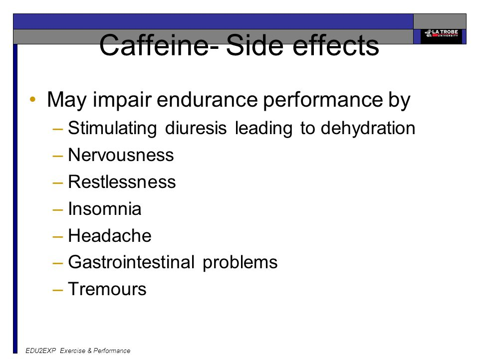 EDU2EXP Exercise & Performance Caffeine- Side effects May impair endurance performance by –Stimulating diuresis leading to dehydration –Nervousness –Restlessness –Insomnia –Headache –Gastrointestinal problems –Tremours