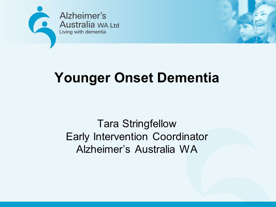 Younger Onset Dementia Tara Stringfellow Early Intervention Coordinator Alzheimer's Australia WA
