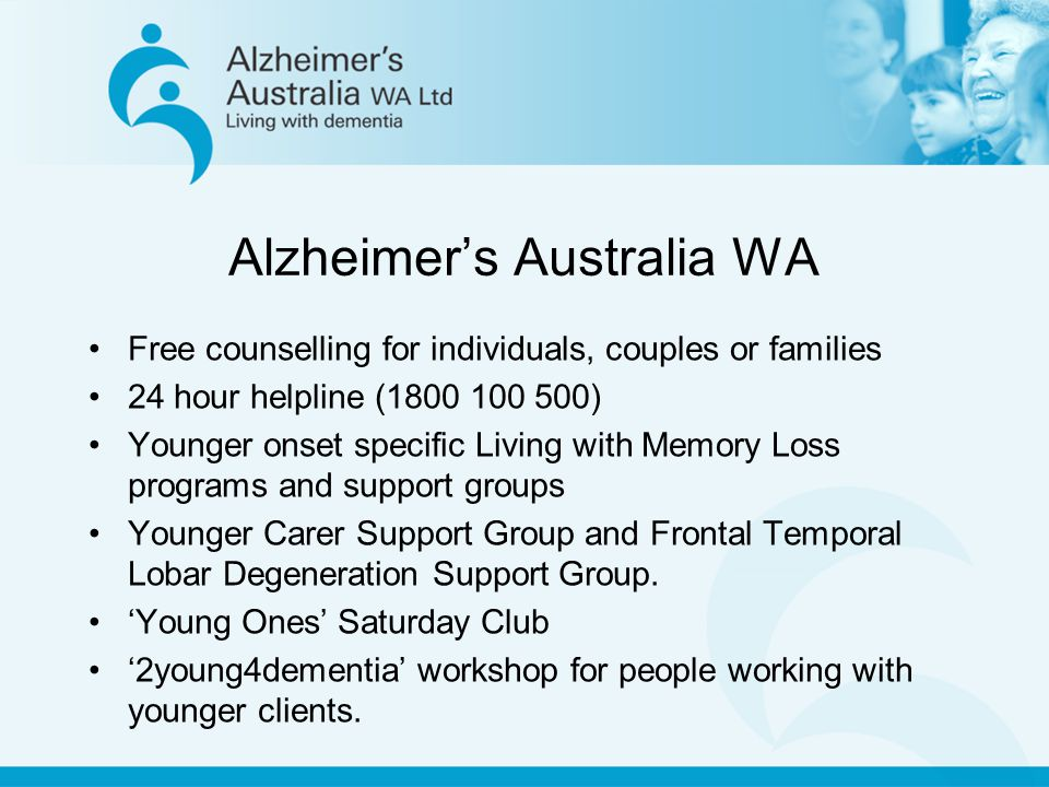 Alzheimer's Australia WA Free counselling for individuals, couples or families 24 hour helpline (1800 100 500) Younger onset specific Living with Memory Loss programs and support groups Younger Carer Support Group and Frontal Temporal Lobar Degeneration Support Group.