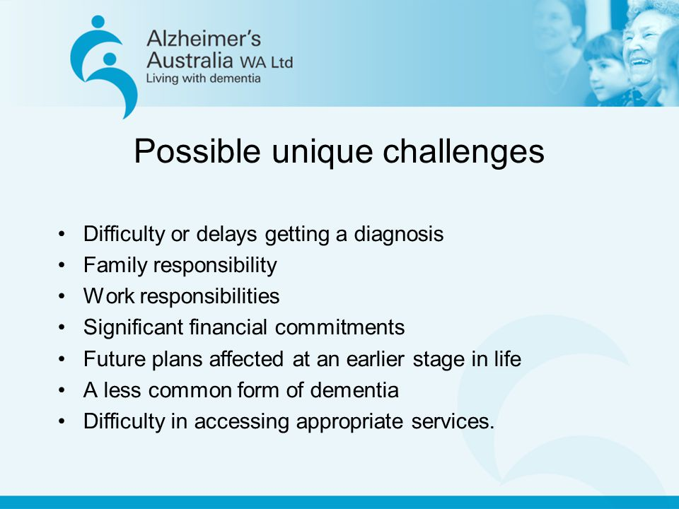 Possible unique challenges Difficulty or delays getting a diagnosis Family responsibility Work responsibilities Significant financial commitments Future plans affected at an earlier stage in life A less common form of dementia Difficulty in accessing appropriate services.