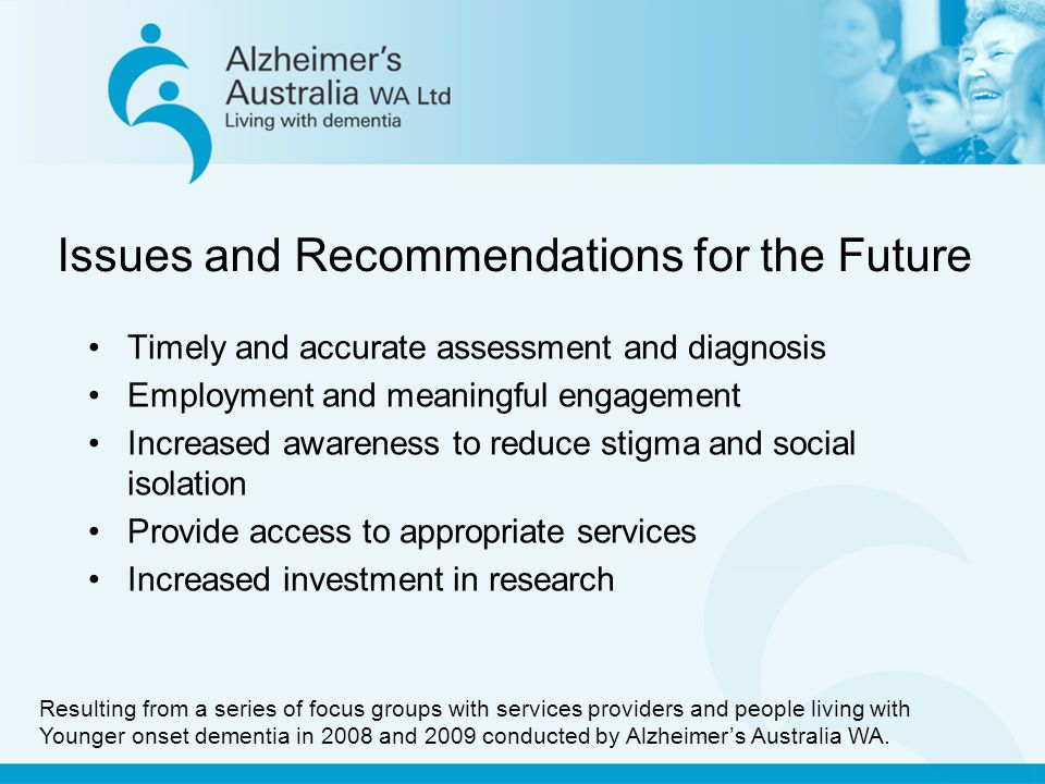 Issues and Recommendations for the Future Timely and accurate assessment and diagnosis Employment and meaningful engagement Increased awareness to reduce stigma and social isolation Provide access to appropriate services Increased investment in research Resulting from a series of focus groups with services providers and people living with Younger onset dementia in 2008 and 2009 conducted by Alzheimer's Australia WA.