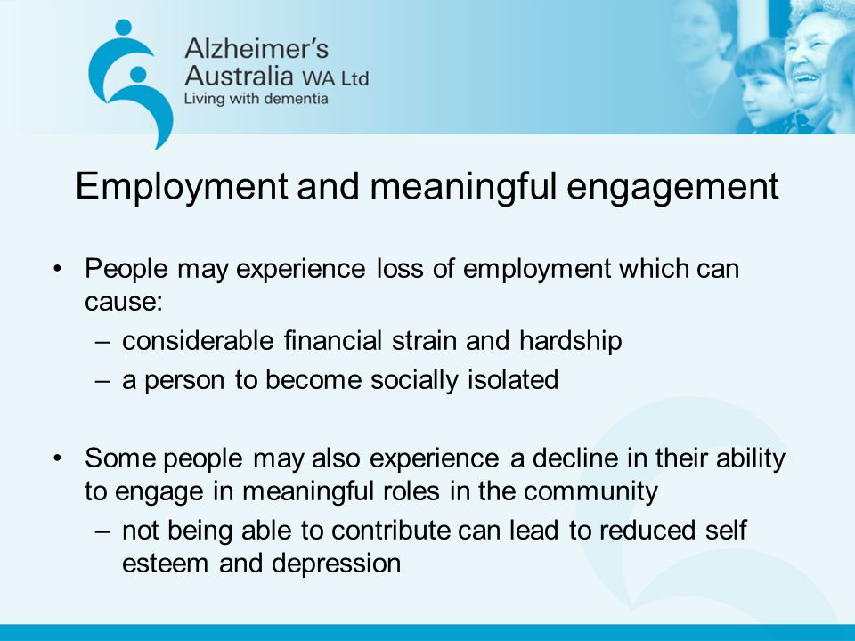 Employment and meaningful engagement People may experience loss of employment which can cause: –considerable financial strain and hardship –a person to become socially isolated Some people may also experience a decline in their ability to engage in meaningful roles in the community –not being able to contribute can lead to reduced self esteem and depression