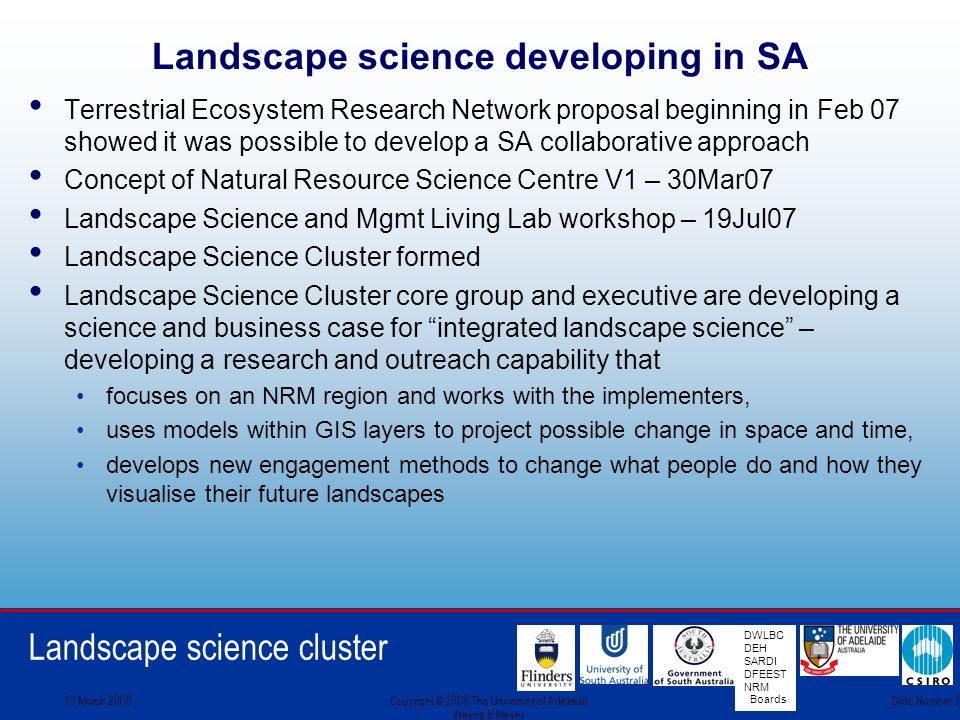 Landscape science cluster DWLBC DEH SARDI DFEEST NRM Boards 13 March 2008Copyright © 2008 The University of Adelaide Wayne S Meyer Slide Number 3 Landscape science developing in SA Terrestrial Ecosystem Research Network proposal beginning in Feb 07 showed it was possible to develop a SA collaborative approach Concept of Natural Resource Science Centre V1 – 30Mar07 Landscape Science and Mgmt Living Lab workshop – 19Jul07 Landscape Science Cluster formed Landscape Science Cluster core group and executive are developing a science and business case for integrated landscape science – developing a research and outreach capability that focuses on an NRM region and works with the implementers, uses models within GIS layers to project possible change in space and time, develops new engagement methods to change what people do and how they visualise their future landscapes