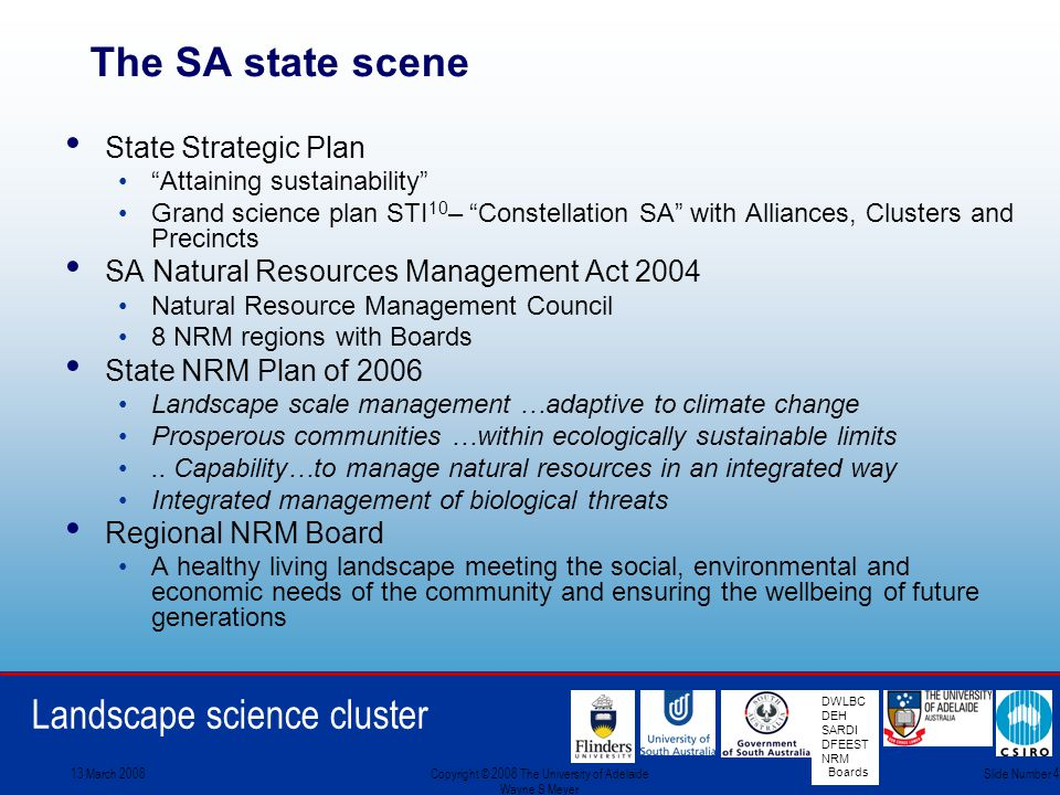 Landscape science cluster DWLBC DEH SARDI DFEEST NRM Boards 13 March 2008Copyright © 2008 The University of Adelaide Wayne S Meyer Slide Number 4 The SA state scene State Strategic Plan Attaining sustainability Grand science plan STI 10 – Constellation SA with Alliances, Clusters and Precincts SA Natural Resources Management Act 2004 Natural Resource Management Council 8 NRM regions with Boards State NRM Plan of 2006 Landscape scale management …adaptive to climate change Prosperous communities …within ecologically sustainable limits..