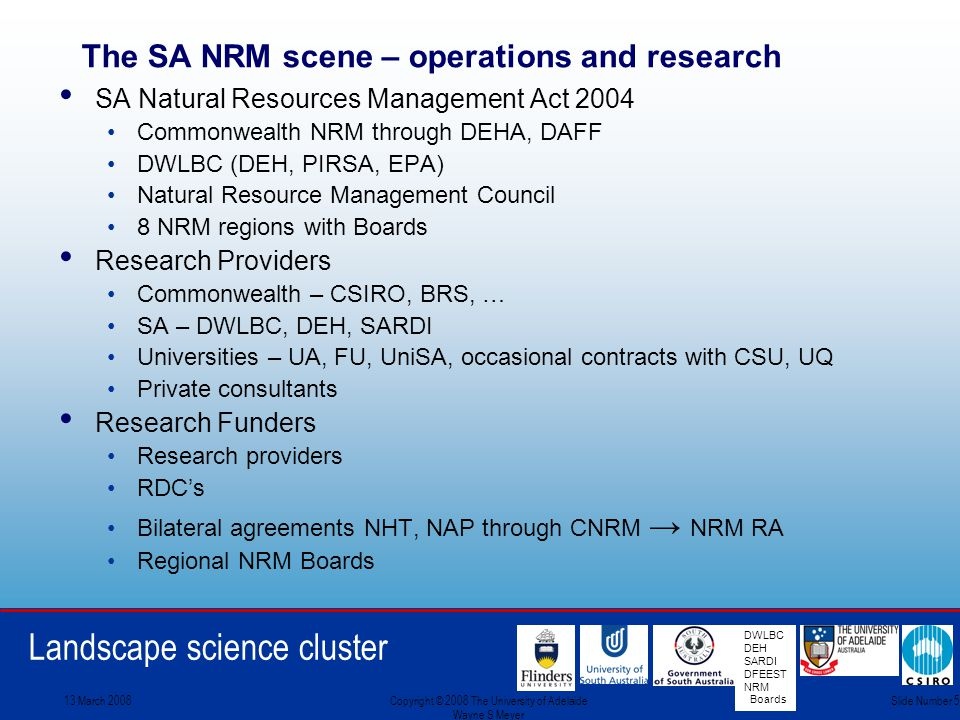 Landscape science cluster DWLBC DEH SARDI DFEEST NRM Boards 13 March 2008Copyright © 2008 The University of Adelaide Wayne S Meyer Slide Number 5 The SA NRM scene – operations and research SA Natural Resources Management Act 2004 Commonwealth NRM through DEHA, DAFF DWLBC (DEH, PIRSA, EPA) Natural Resource Management Council 8 NRM regions with Boards Research Providers Commonwealth – CSIRO, BRS, … SA – DWLBC, DEH, SARDI Universities – UA, FU, UniSA, occasional contracts with CSU, UQ Private consultants Research Funders Research providers RDC's Bilateral agreements NHT, NAP through CNRM → NRM RA Regional NRM Boards