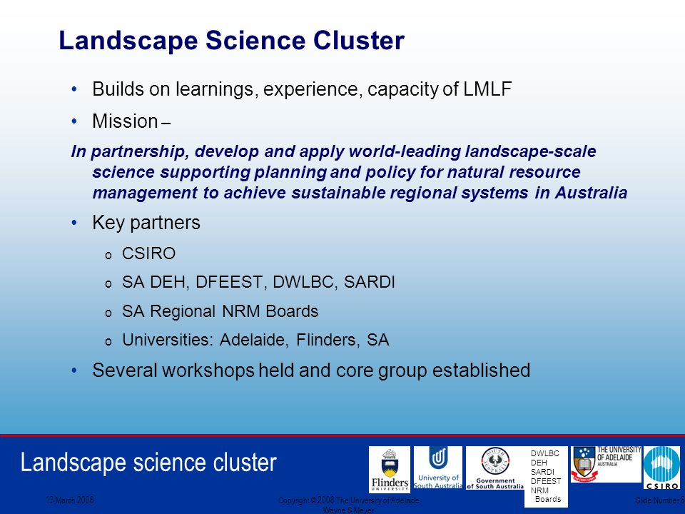 Landscape science cluster DWLBC DEH SARDI DFEEST NRM Boards 13 March 2008Copyright © 2008 The University of Adelaide Wayne S Meyer Slide Number 6 Landscape Science Cluster Builds on learnings, experience, capacity of LMLF Mission – In partnership, develop and apply world-leading landscape-scale science supporting planning and policy for natural resource management to achieve sustainable regional systems in Australia Key partners o CSIRO o SA DEH, DFEEST, DWLBC, SARDI o SA Regional NRM Boards o Universities: Adelaide, Flinders, SA Several workshops held and core group established