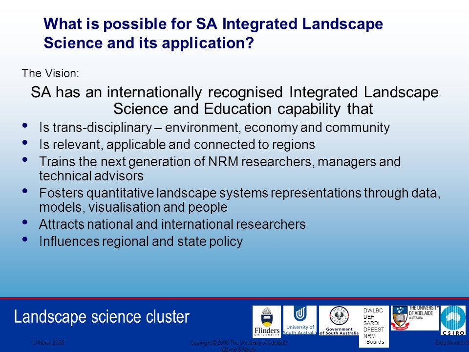 Landscape science cluster DWLBC DEH SARDI DFEEST NRM Boards 13 March 2008Copyright © 2008 The University of Adelaide Wayne S Meyer Slide Number 9 What is possible for SA Integrated Landscape Science and its application.