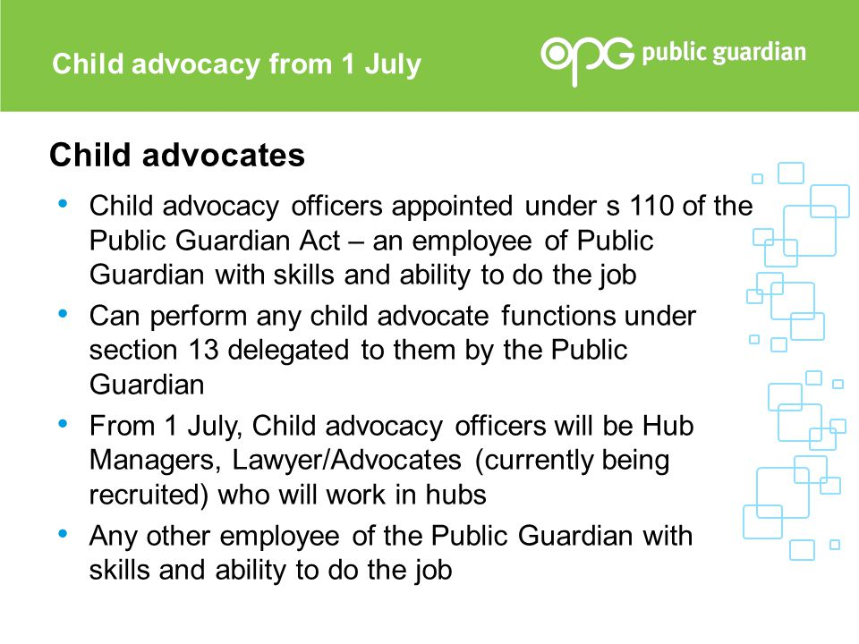 Child advocates Child advocacy officers appointed under s 110 of the Public Guardian Act – an employee of Public Guardian with skills and ability to d