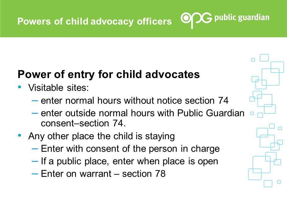 Power of entry for child advocates Visitable sites: – enter normal hours without notice section 74 – enter outside normal hours with Public Guardian c