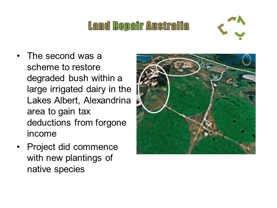 The second was a scheme to restore degraded bush within a large irrigated dairy in the Lakes Albert, Alexandrina area to gain tax deductions from forgone income Project did commence with new plantings of native species