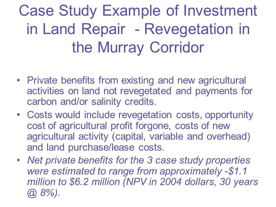 Case Study Example of Investment in Land Repair - Revegetation in the Murray Corridor (continued) Public benefits from carbon stored in revegetation, costs forgone from prevention of saline discharge to the River Murray and improved biodiversity values.
