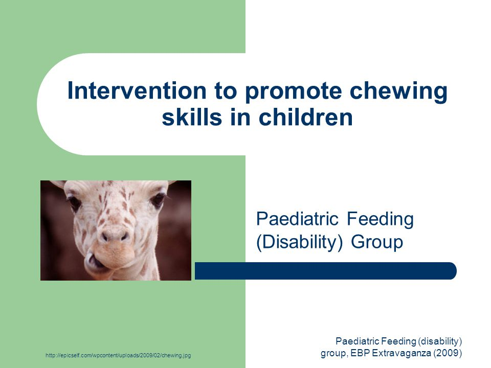 Paediatric Feeding (disability) group, EBP Extravaganza (2009) Intervention to promote chewing skills in children Paediatric Feeding (Disability) Group http://epicself.com/wpcontent/uploads/2009/02/chewing.jpg