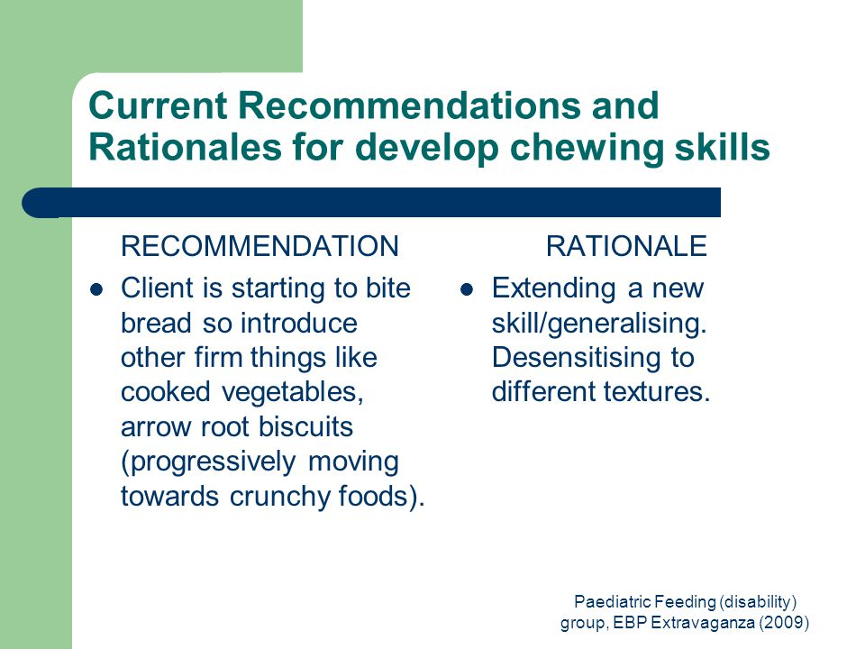 Paediatric Feeding (disability) group, EBP Extravaganza (2009) Current Recommendations and Rationales for develop chewing skills RECOMMENDATION Client is starting to bite bread so introduce other firm things like cooked vegetables, arrow root biscuits (progressively moving towards crunchy foods).