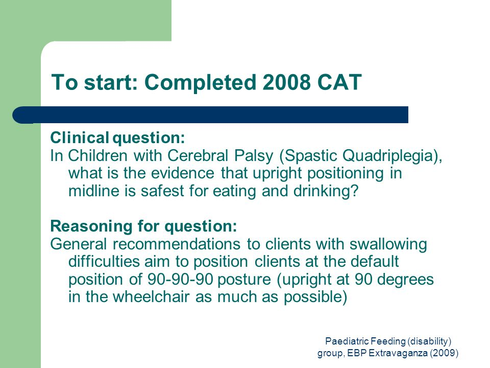 Paediatric Feeding (disability) group, EBP Extravaganza (2009) To start: Completed 2008 CAT Clinical question: In Children with Cerebral Palsy (Spastic Quadriplegia), what is the evidence that upright positioning in midline is safest for eating and drinking.