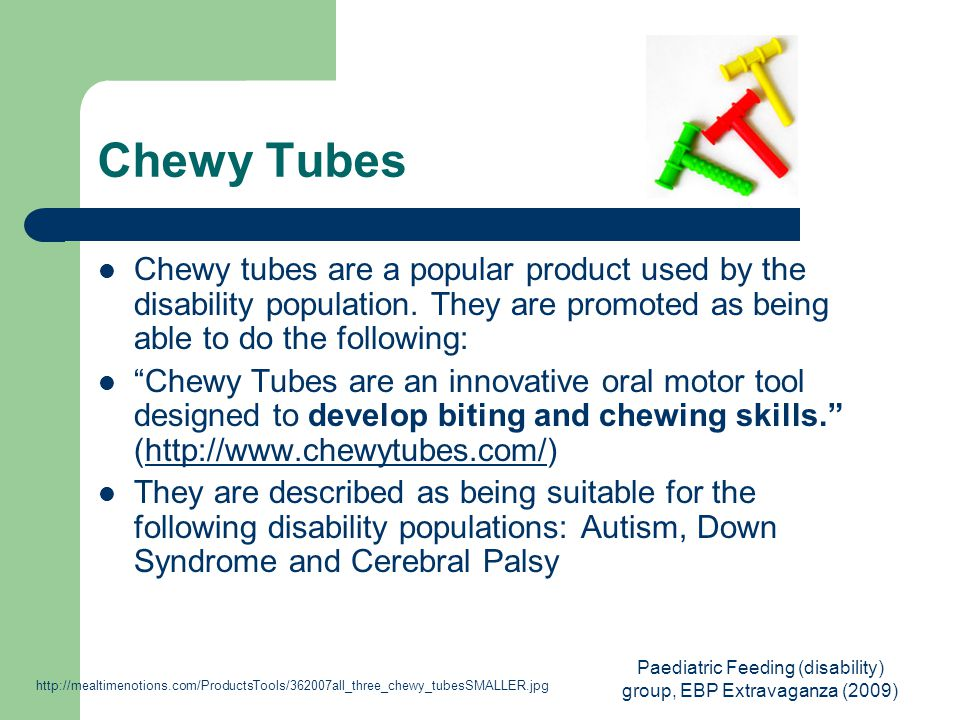Paediatric Feeding (disability) group, EBP Extravaganza (2009) Chewy Tubes Chewy tubes are a popular product used by the disability population.
